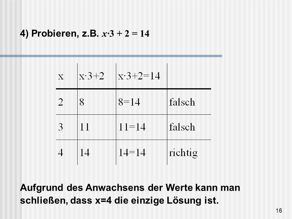 16 4) Probieren, z.B. x·3 + 2 = 14 Aufgrund des Anwachsens der Werte kann man schließen, dass x=4 die einzige Lösung ist.