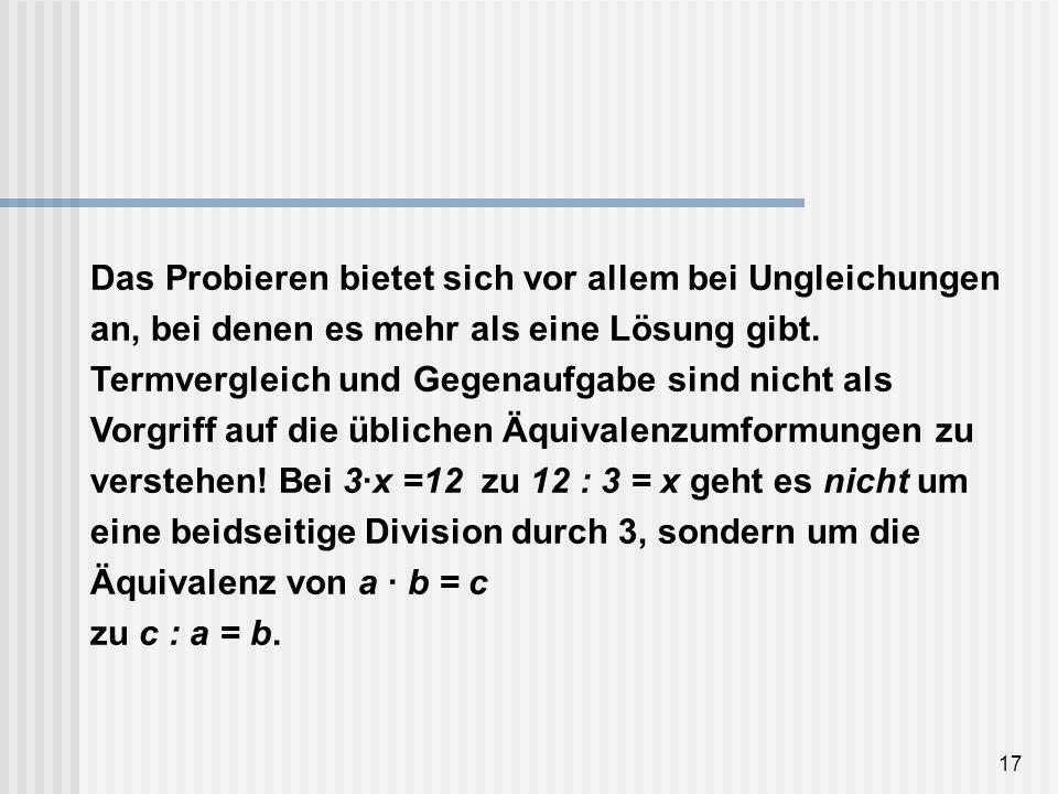 17 Das Probieren bietet sich vor allem bei Ungleichungen an, bei denen es mehr als eine Lösung gibt. Termvergleich und Gegenaufgabe sind nicht als Vor