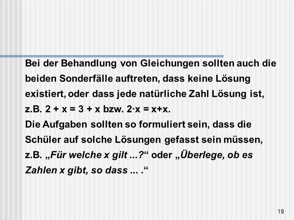19 Bei der Behandlung von Gleichungen sollten auch die beiden Sonderfälle auftreten, dass keine Lösung existiert, oder dass jede natürliche Zahl Lösun
