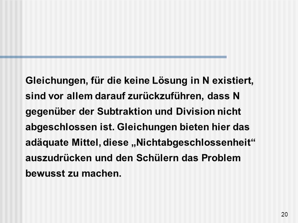 20 Gleichungen, für die keine Lösung in N existiert, sind vor allem darauf zurückzuführen, dass N gegenüber der Subtraktion und Division nicht abgesch