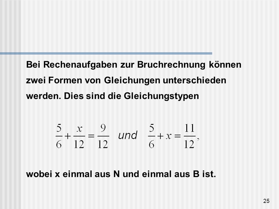 25 Bei Rechenaufgaben zur Bruchrechnung können zwei Formen von Gleichungen unterschieden werden. Dies sind die Gleichungstypen wobei x einmal aus N un