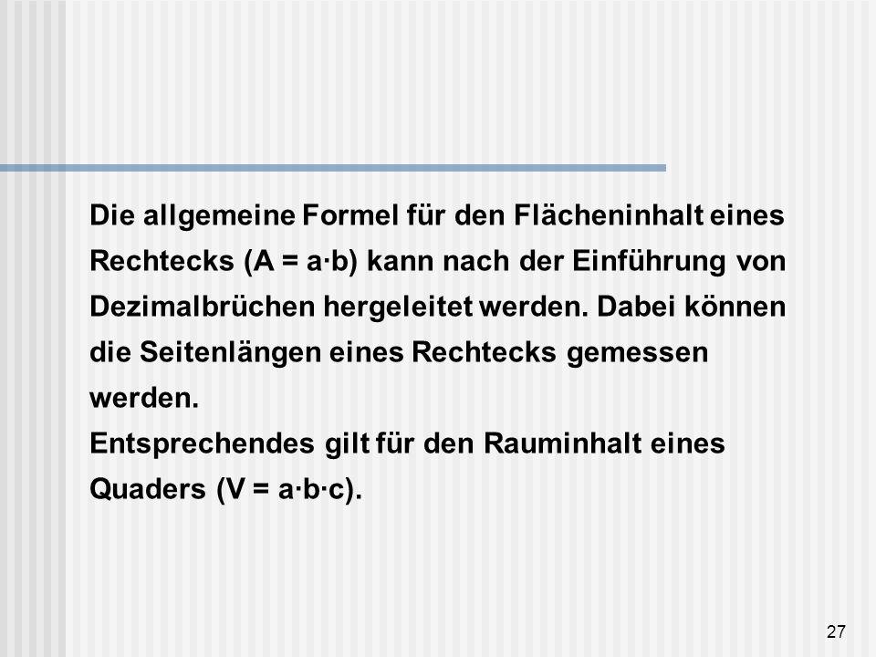 27 Die allgemeine Formel für den Flächeninhalt eines Rechtecks (A = a·b) kann nach der Einführung von Dezimalbrüchen hergeleitet werden. Dabei können
