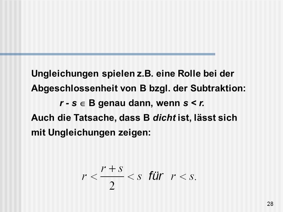 28 Ungleichungen spielen z.B. eine Rolle bei der Abgeschlossenheit von B bzgl. der Subtraktion: r - s B genau dann, wenn s < r. Auch die Tatsache, das