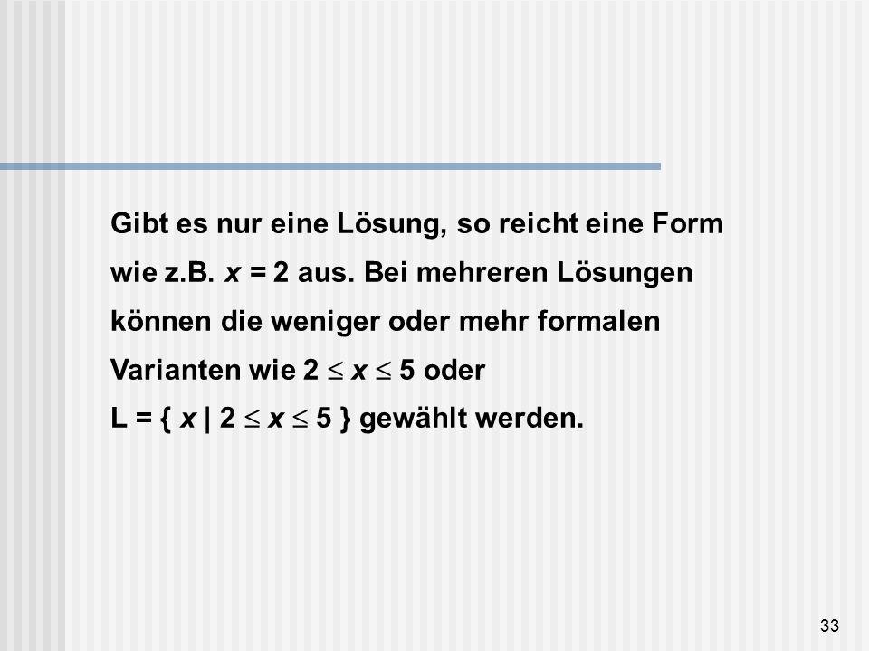33 Gibt es nur eine Lösung, so reicht eine Form wie z.B. x = 2 aus. Bei mehreren Lösungen können die weniger oder mehr formalen Varianten wie 2 x 5 od