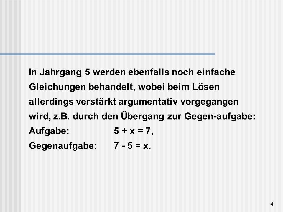 4 In Jahrgang 5 werden ebenfalls noch einfache Gleichungen behandelt, wobei beim Lösen allerdings verstärkt argumentativ vorgegangen wird, z.B. durch