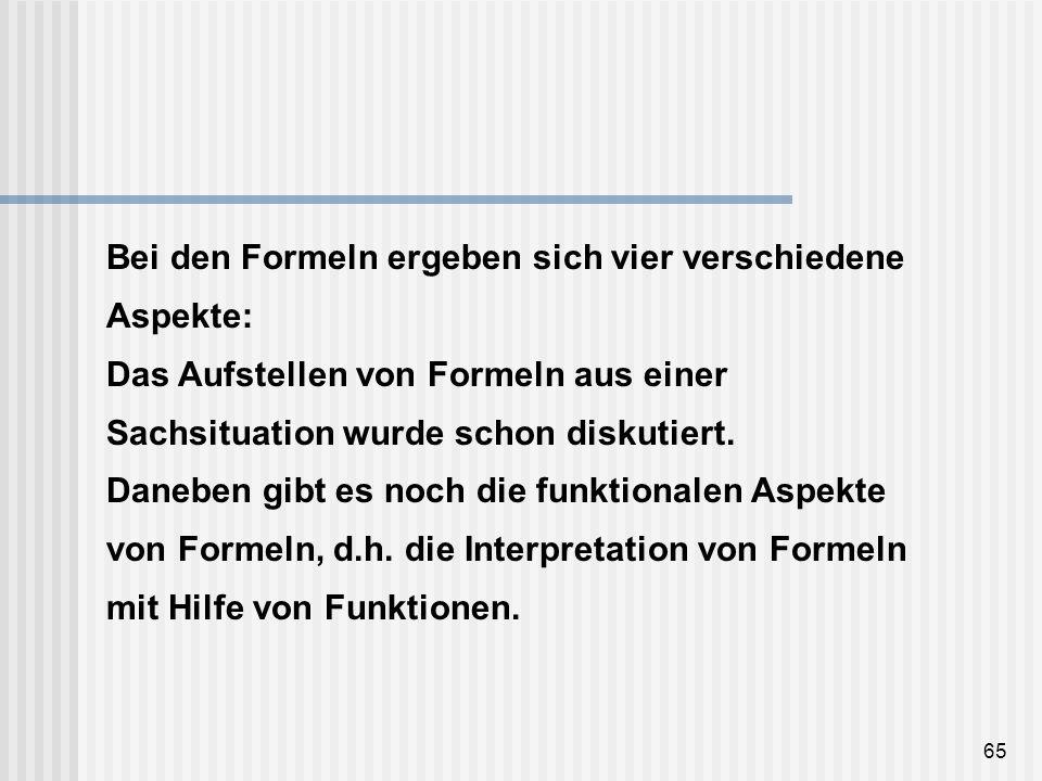 65 Bei den Formeln ergeben sich vier verschiedene Aspekte: Das Aufstellen von Formeln aus einer Sachsituation wurde schon diskutiert. Daneben gibt es