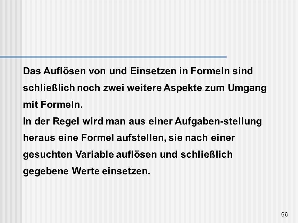 66 Das Auflösen von und Einsetzen in Formeln sind schließlich noch zwei weitere Aspekte zum Umgang mit Formeln. In der Regel wird man aus einer Aufgab