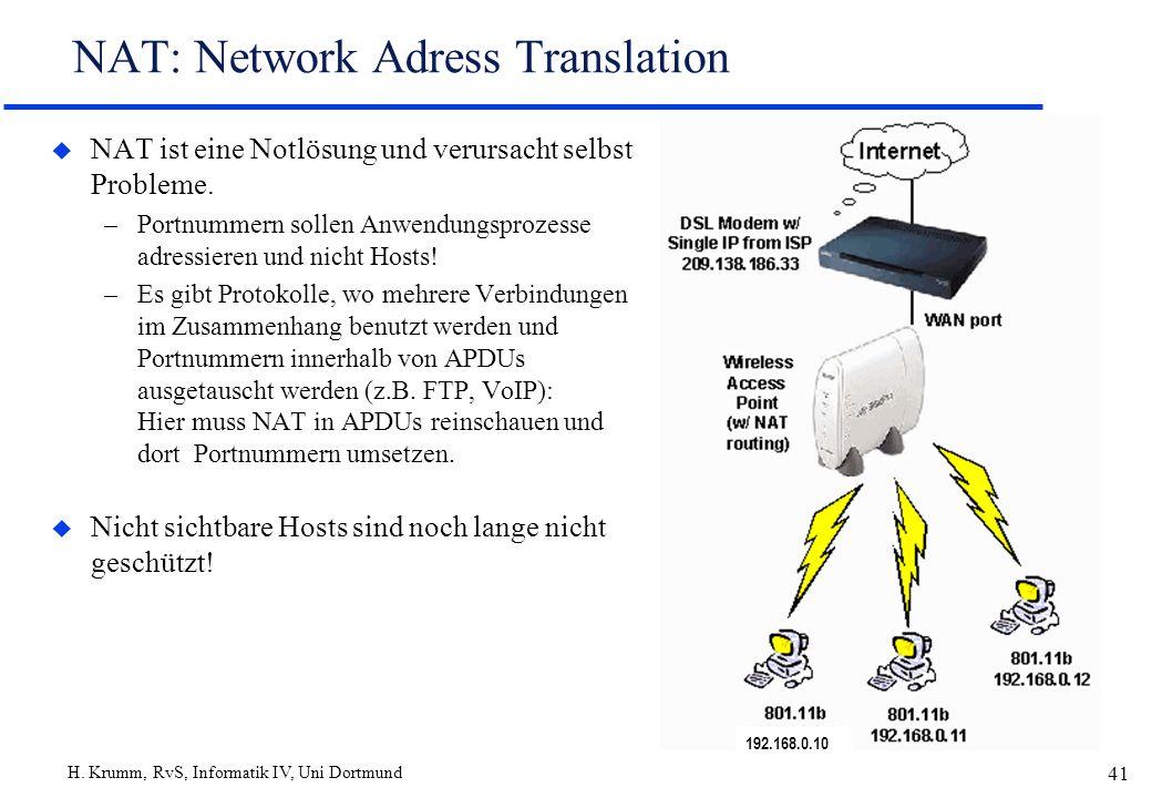 H. Krumm, RvS, Informatik IV, Uni Dortmund 41 NAT: Network Adress Translation u NAT ist eine Notlösung und verursacht selbst Probleme. –Portnummern so