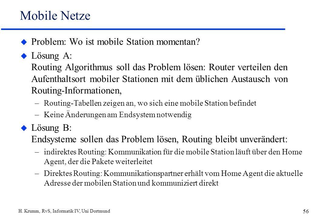 H. Krumm, RvS, Informatik IV, Uni Dortmund 56 Mobile Netze u Problem: Wo ist mobile Station momentan? u Lösung A: Routing Algorithmus soll das Problem