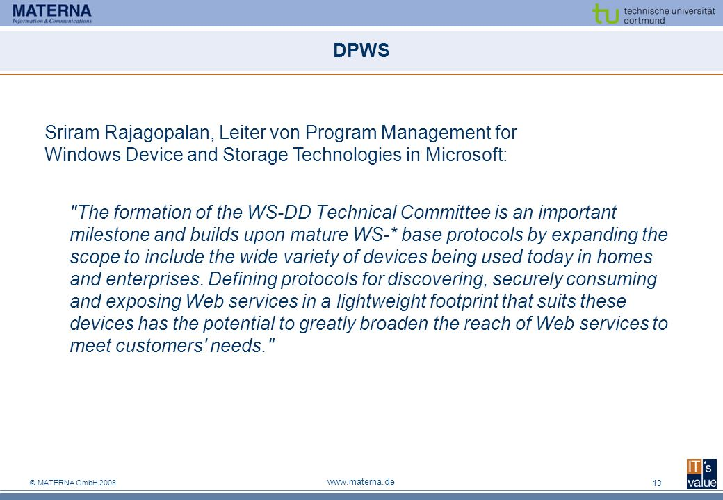 © MATERNA GmbH 2008 www.materna.de 13 DPWS The formation of the WS-DD Technical Committee is an important milestone and builds upon mature WS-* base protocols by expanding the scope to include the wide variety of devices being used today in homes and enterprises.