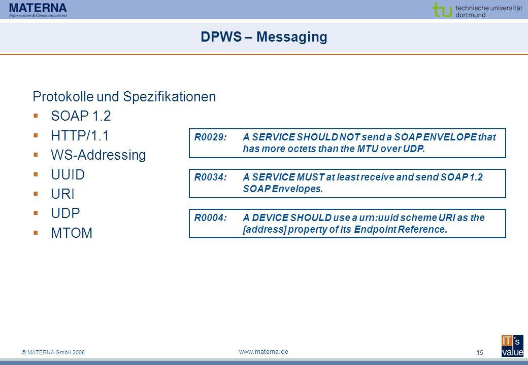 © MATERNA GmbH 2008 www.materna.de 15 DPWS – Messaging Protokolle und Spezifikationen SOAP 1.2 HTTP/1.1 WS-Addressing UUID URI UDP MTOM R0029:A SERVICE SHOULD NOT send a SOAP ENVELOPE that has more octets than the MTU over UDP.
