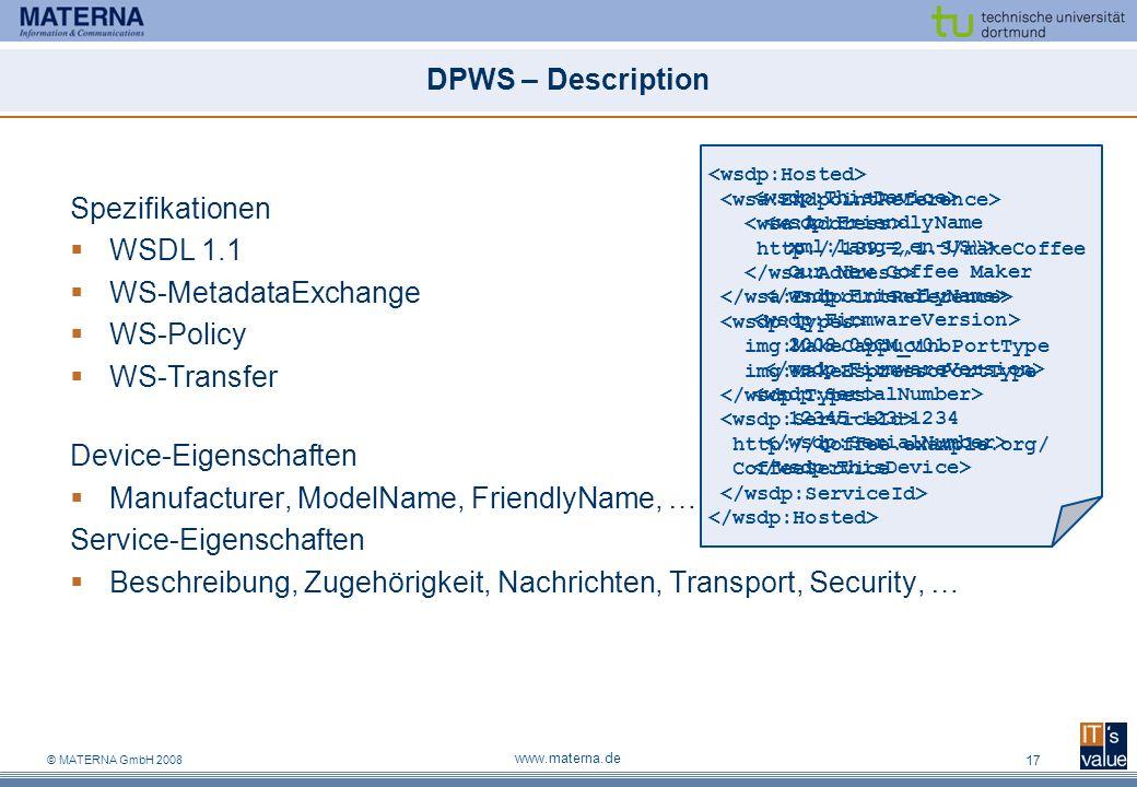 © MATERNA GmbH 2008 www.materna.de 17 DPWS – Description Spezifikationen WSDL 1.1 WS-MetadataExchange WS-Policy WS-Transfer Device-Eigenschaften Manufacturer, ModelName, FriendlyName, … Service-Eigenschaften Beschreibung, Zugehörigkeit, Nachrichten, Transport, Security, … <wsdp:FriendlyName xml:lang=en-US> Our New Coffee Maker 2008.09CM_v01 12345-123-1234 http://139.2.1.3/makeCoffee img:MakeCappucinoPortType img:MakeEspressoPortType http://coffee.example.org/ CoffeeService