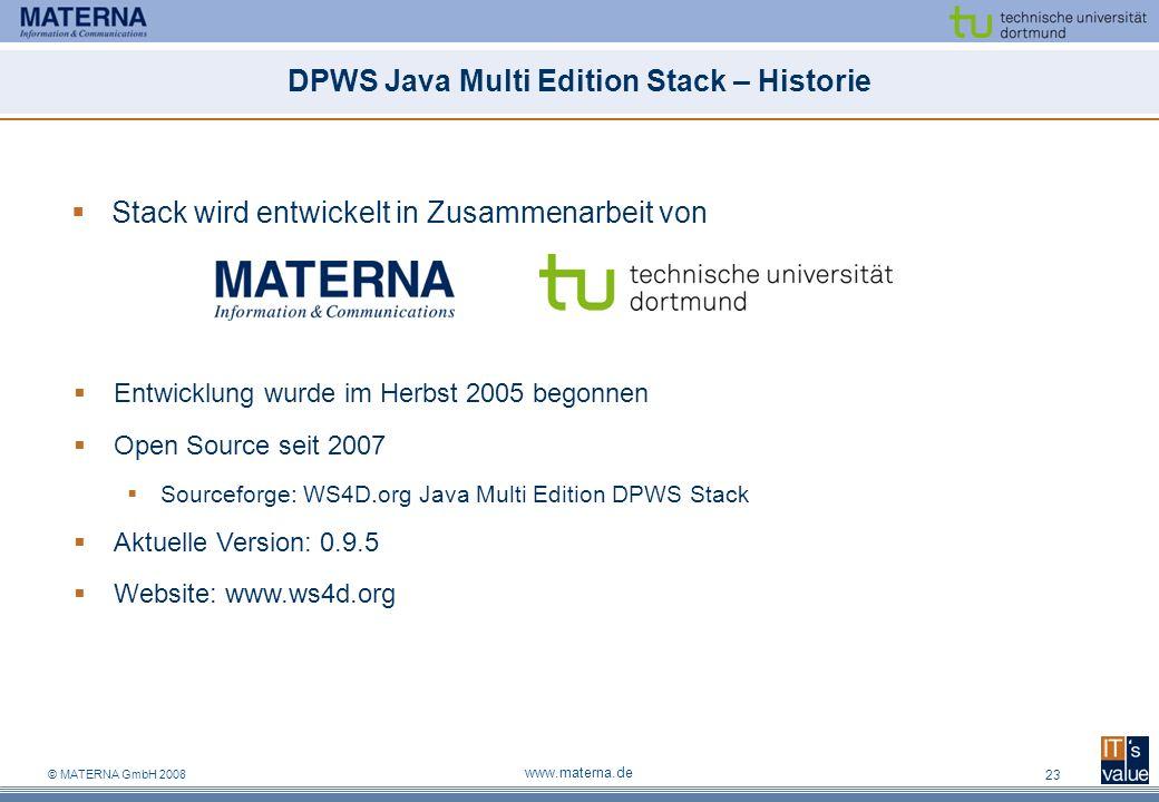 © MATERNA GmbH 2008 www.materna.de 23 DPWS Java Multi Edition Stack – Historie Stack wird entwickelt in Zusammenarbeit von Entwicklung wurde im Herbst 2005 begonnen Open Source seit 2007 Sourceforge: WS4D.org Java Multi Edition DPWS Stack Aktuelle Version: 0.9.5 Website: www.ws4d.org