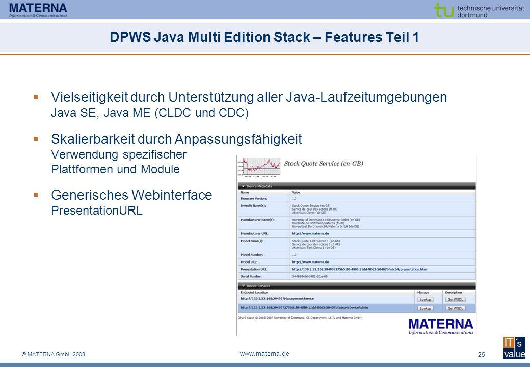 © MATERNA GmbH 2008 www.materna.de 25 DPWS Java Multi Edition Stack – Features Teil 1 Vielseitigkeit durch Unterstützung aller Java-Laufzeitumgebungen Java SE, Java ME (CLDC und CDC) Skalierbarkeit durch Anpassungsfähigkeit Verwendung spezifischer Plattformen und Module Generisches Webinterface PresentationURL
