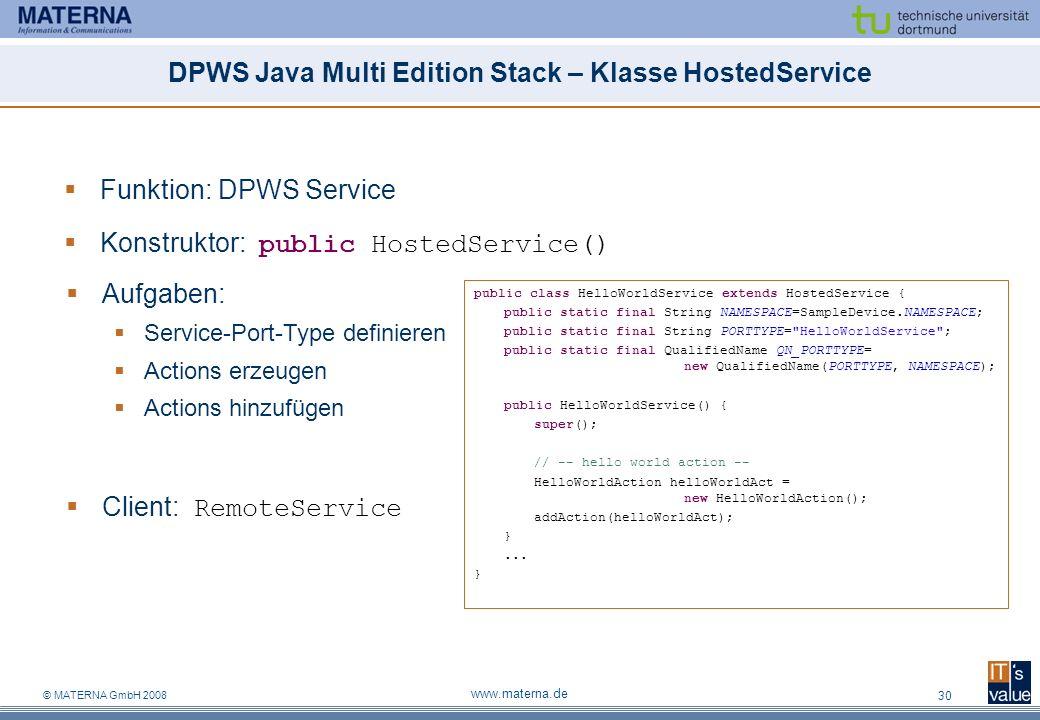 © MATERNA GmbH 2008 www.materna.de 30 DPWS Java Multi Edition Stack – Klasse HostedService Funktion: DPWS Service Konstruktor: public HostedService() Aufgaben: Service-Port-Type definieren Actions erzeugen Actions hinzufügen Client: RemoteService public class HelloWorldService extends HostedService { public static final String NAMESPACE=SampleDevice.NAMESPACE; public static final String PORTTYPE= HelloWorldService ; public static final QualifiedName QN_PORTTYPE= new QualifiedName(PORTTYPE, NAMESPACE); public HelloWorldService() { super(); // -- hello world action -- HelloWorldAction helloWorldAct = new HelloWorldAction(); addAction(helloWorldAct); }...