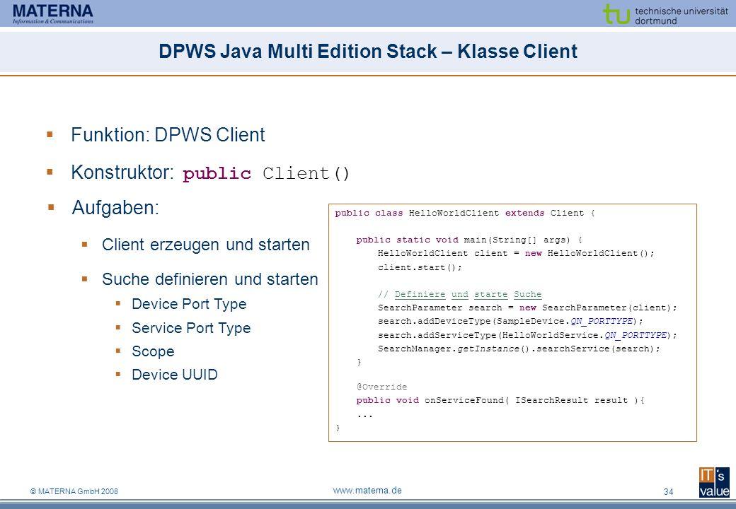 © MATERNA GmbH 2008 www.materna.de 34 DPWS Java Multi Edition Stack – Klasse Client Funktion: DPWS Client Konstruktor: public Client() Aufgaben: Client erzeugen und starten Suche definieren und starten Device Port Type Service Port Type Scope Device UUID public class HelloWorldClient extends Client { public static void main(String[] args) { HelloWorldClient client = new HelloWorldClient(); client.start(); // Definiere und starte Suche SearchParameter search = new SearchParameter(client); search.addDeviceType(SampleDevice.QN_PORTTYPE); search.addServiceType(HelloWorldService.QN_PORTTYPE); SearchManager.getInstance().searchService(search); } @Override public void onServiceFound( ISearchResult result ){...