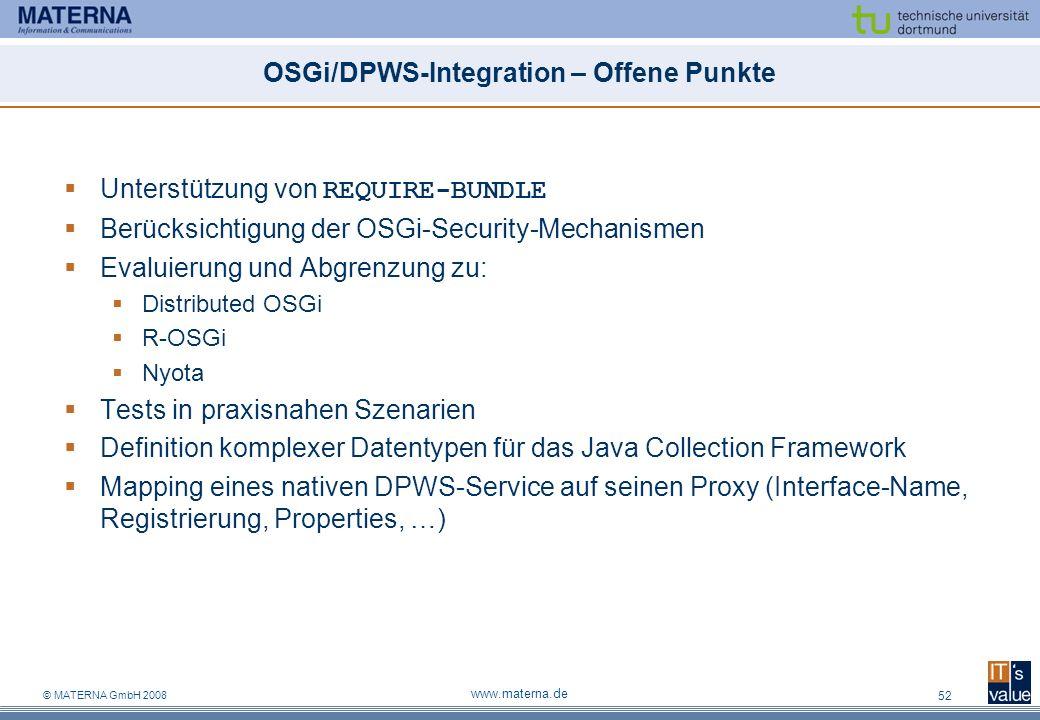 © MATERNA GmbH 2008 www.materna.de 52 OSGi/DPWS-Integration – Offene Punkte Unterstützung von REQUIRE-BUNDLE Berücksichtigung der OSGi-Security-Mechanismen Evaluierung und Abgrenzung zu: Distributed OSGi R-OSGi Nyota Tests in praxisnahen Szenarien Definition komplexer Datentypen für das Java Collection Framework Mapping eines nativen DPWS-Service auf seinen Proxy (Interface-Name, Registrierung, Properties, …)