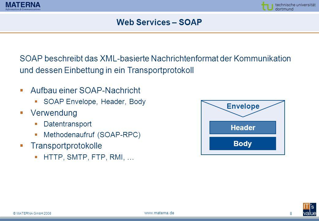 © MATERNA GmbH 2008 www.materna.de 8 Web Services – SOAP Aufbau einer SOAP-Nachricht SOAP Envelope, Header, Body Verwendung Datentransport Methodenaufruf (SOAP-RPC) Transportprotokolle HTTP, SMTP, FTP, RMI, … SOAP beschreibt das XML-basierte Nachrichtenformat der Kommunikation und dessen Einbettung in ein Transportprotokoll Envelope Header Body