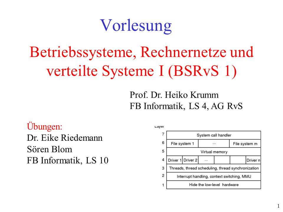 1 Betriebssysteme, Rechnernetze und verteilte Systeme I (BSRvS 1) Vorlesung Prof. Dr. Heiko Krumm FB Informatik, LS 4, AG RvS Übungen: Dr. Eike Riedem