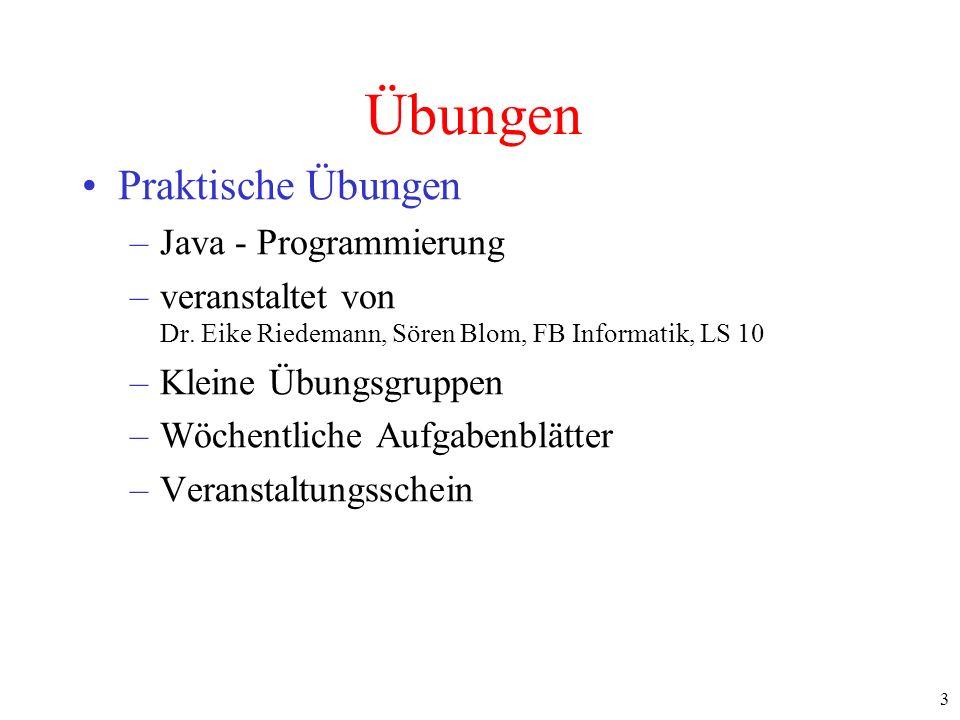 3 Übungen Praktische Übungen –Java - Programmierung –veranstaltet von Dr. Eike Riedemann, Sören Blom, FB Informatik, LS 10 –Kleine Übungsgruppen –Wöch