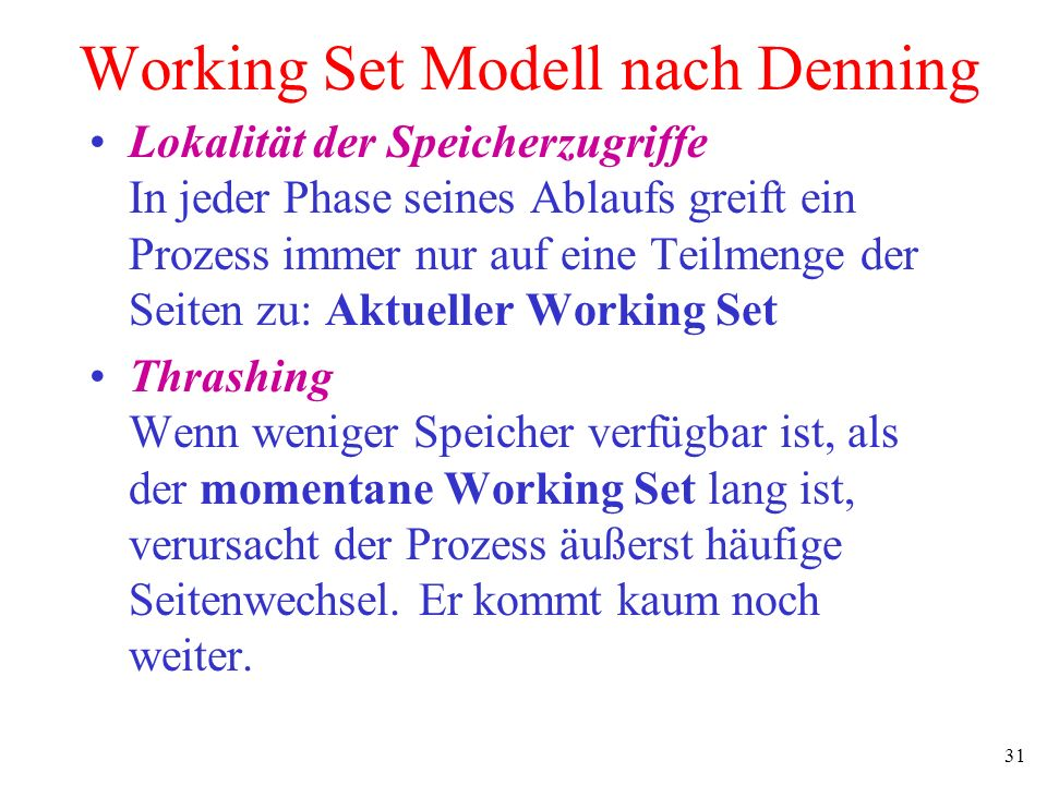31 Working Set Modell nach Denning Lokalität der Speicherzugriffe In jeder Phase seines Ablaufs greift ein Prozess immer nur auf eine Teilmenge der Se