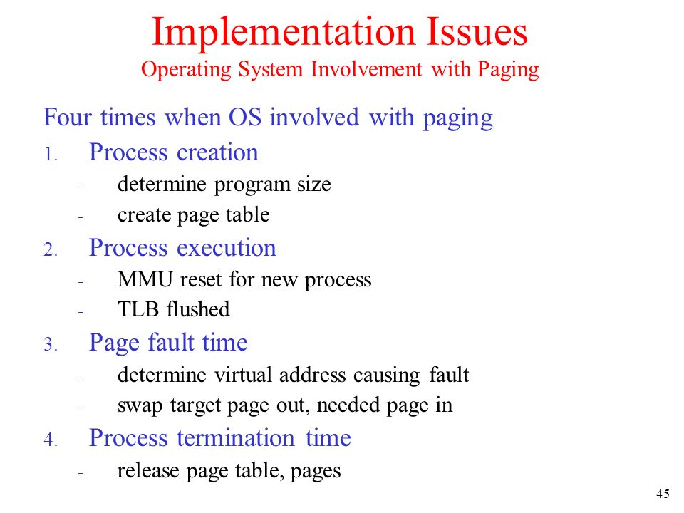 45 Implementation Issues Operating System Involvement with Paging Four times when OS involved with paging 1. Process creation determine program size c