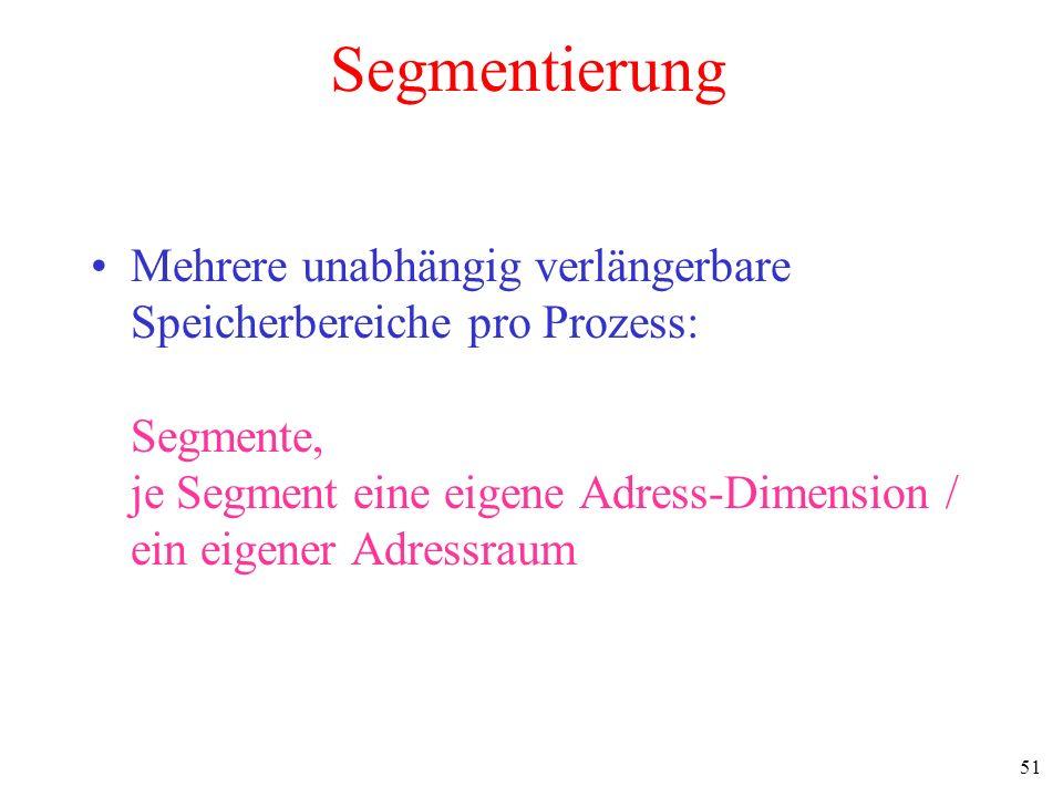 51 Segmentierung Mehrere unabhängig verlängerbare Speicherbereiche pro Prozess: Segmente, je Segment eine eigene Adress-Dimension / ein eigener Adress