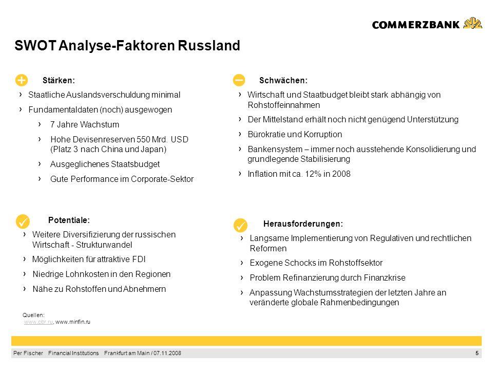5 Per Fischer Financial Institutions Frankfurt am Main / 07.11.2008 SWOT Analyse-Faktoren Russland Stärken: Staatliche Auslandsverschuldung minimal Fundamentaldaten (noch) ausgewogen 7 Jahre Wachstum Hohe Devisenreserven 550 Mrd.