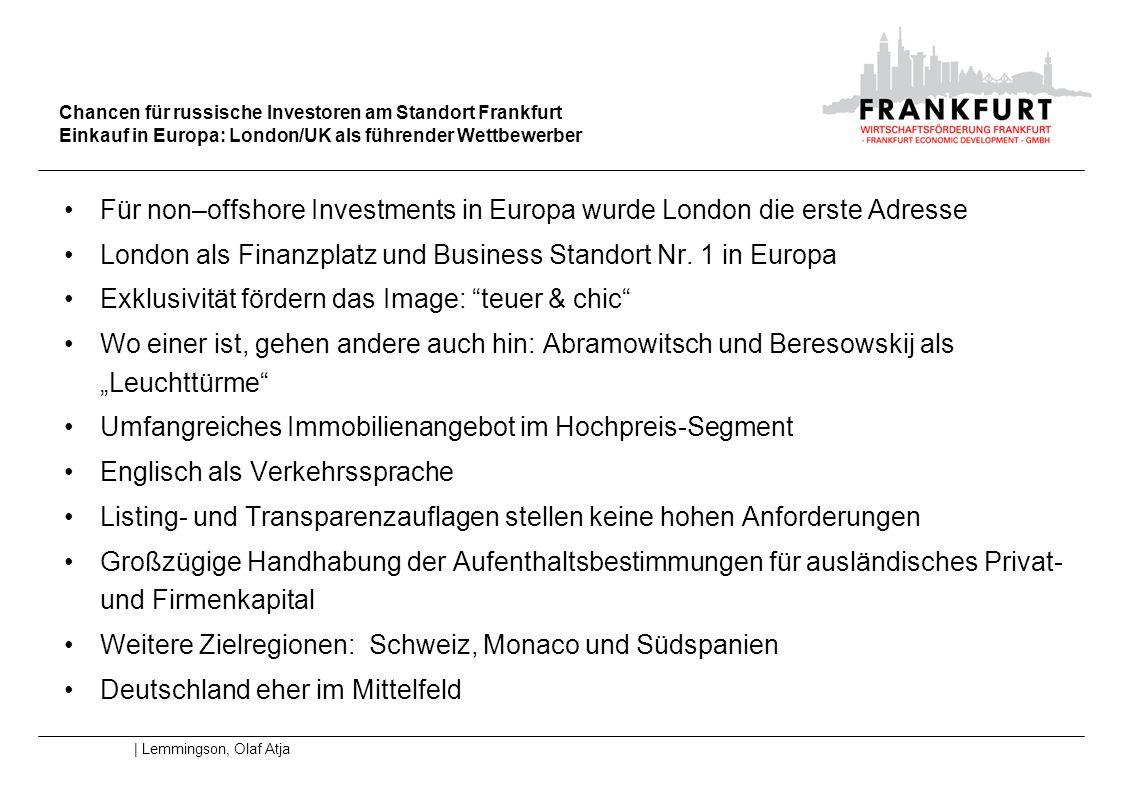 Chancen für russische Investoren am Standort Frankfurt Wettbewerbsvergleich: Standort Deutschland | Lemmingson, Olaf Atja Aufenthalts- und Arbeitsgesetzgebung bieten ausländischen Investoren vergleichsweise Nachteile Steuern: Image des Hochsteuerlandes – Körperschaftssteuersenkungen und Reduzierung der Lohnnebenkosten in Russland nicht ausreichend bekannt Föderalismusstruktur als Nachteil gegenüber den Wettbewerbern um russisches Kapital - es gibt nur partielle Konzentrationen von Politik und Kapital an einer Vielzahl von Standorten Finanzplatz Frankfurt nur eine der ersten Adressen für Export- und Importfinanzierung – in der Boomphase von Investment Banking und Private Equity wenig populär Höhere Transparenzauflagen und niedrigere Liquidität Luxusambiente wenig sichtbar