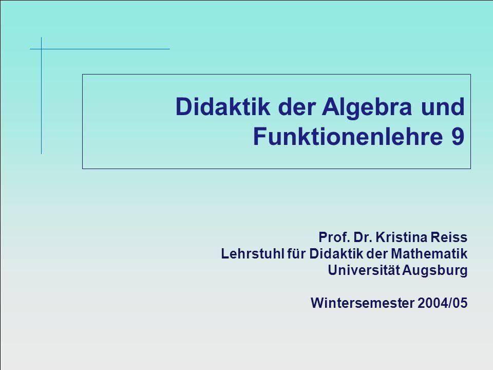 Didaktik der Algebra und Funktionenlehre 9 Prof. Dr. Kristina Reiss Lehrstuhl für Didaktik der Mathematik Universität Augsburg Wintersemester 2004/05