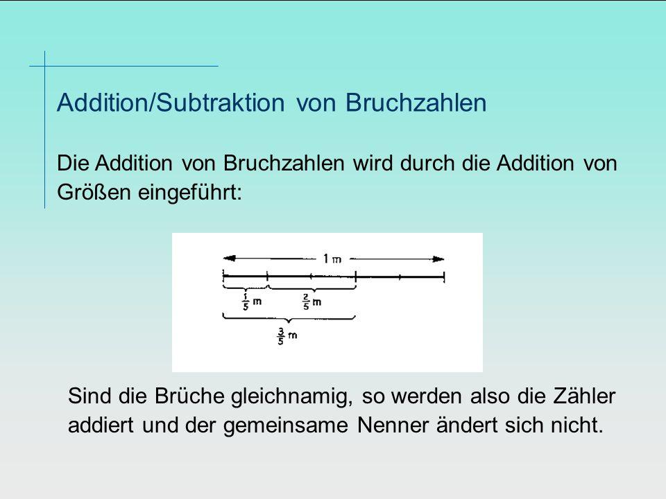 Die Addition von Bruchzahlen wird durch die Addition von Größen eingeführt: Addition/Subtraktion von Bruchzahlen Sind die Brüche gleichnamig, so werde