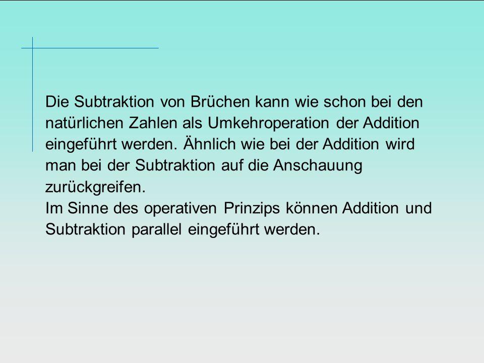 Die Subtraktion von Brüchen kann wie schon bei den natürlichen Zahlen als Umkehroperation der Addition eingeführt werden. Ähnlich wie bei der Addition