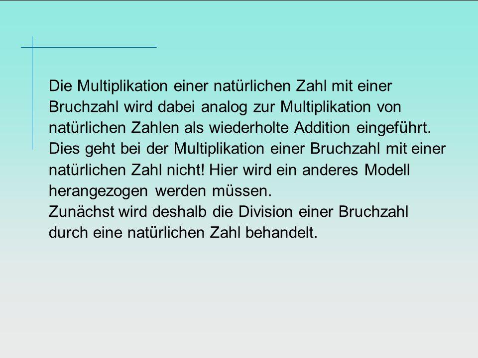 Die Multiplikation einer natürlichen Zahl mit einer Bruchzahl wird dabei analog zur Multiplikation von natürlichen Zahlen als wiederholte Addition ein