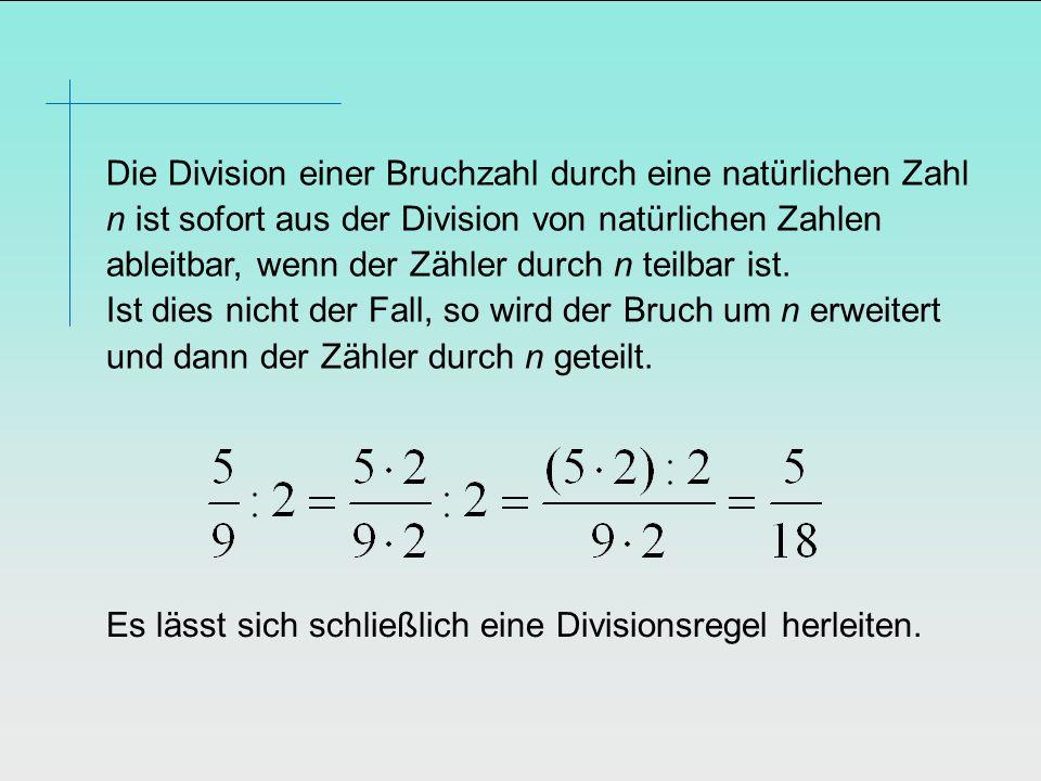 Die Division einer Bruchzahl durch eine natürlichen Zahl n ist sofort aus der Division von natürlichen Zahlen ableitbar, wenn der Zähler durch n teilb