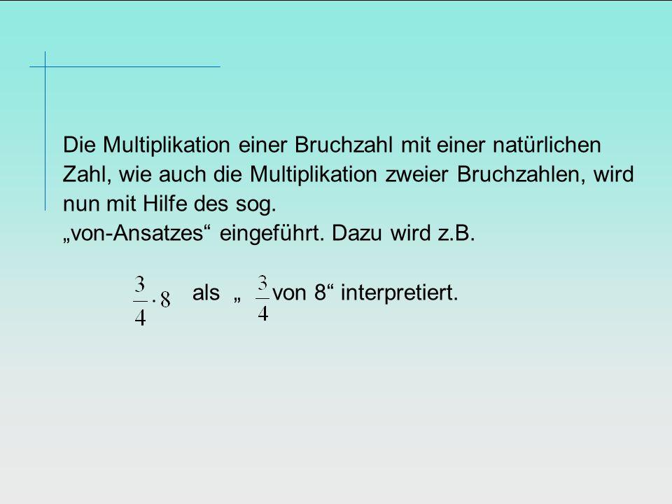 Die Multiplikation einer Bruchzahl mit einer natürlichen Zahl, wie auch die Multiplikation zweier Bruchzahlen, wird nun mit Hilfe des sog. von-Ansatze