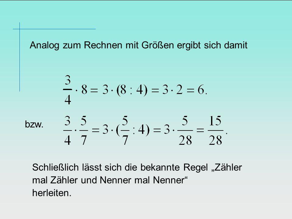 Analog zum Rechnen mit Größen ergibt sich damit bzw. Schließlich lässt sich die bekannte Regel Zähler mal Zähler und Nenner mal Nenner herleiten.