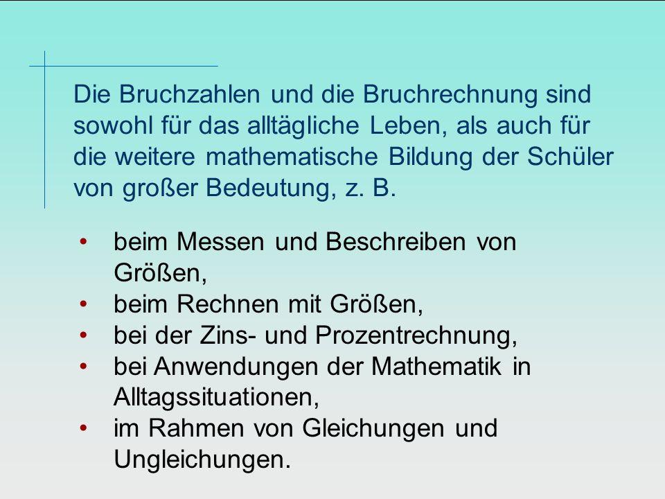 Die Bruchzahlen und die Bruchrechnung sind sowohl für das alltägliche Leben, als auch für die weitere mathematische Bildung der Schüler von großer Bed