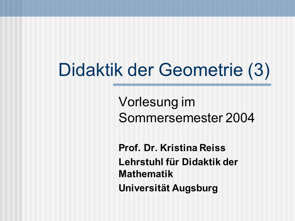 Didaktik der Geometrie (3) Vorlesung im Sommersemester 2004 Prof. Dr. Kristina Reiss Lehrstuhl für Didaktik der Mathematik Universität Augsburg