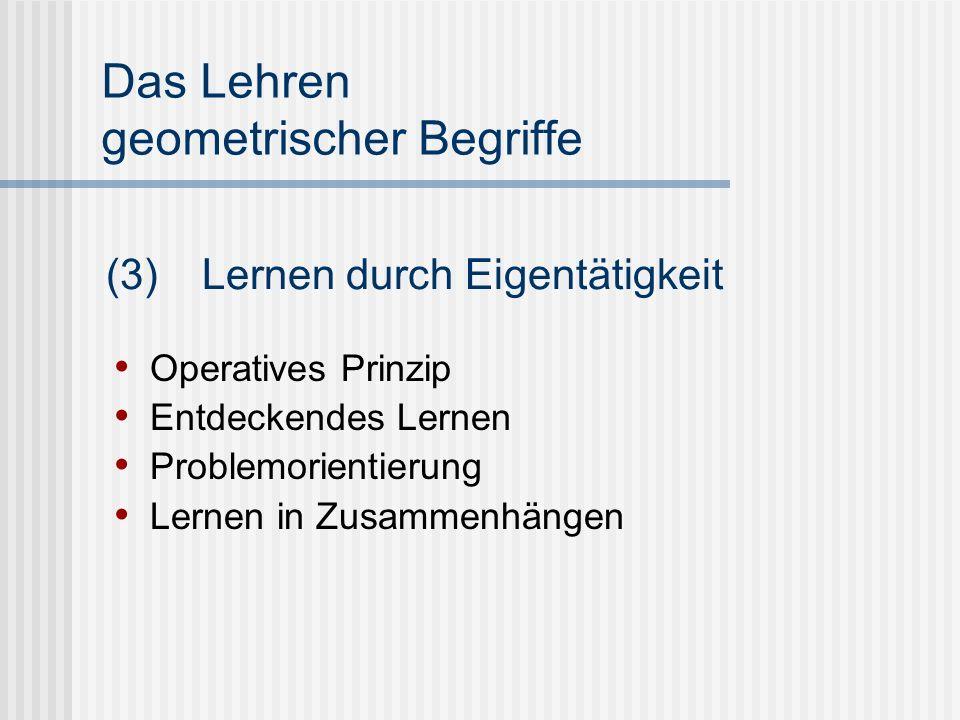 Das Lehren geometrischer Begriffe Operatives Prinzip Entdeckendes Lernen Problemorientierung Lernen in Zusammenhängen (3) Lernen durch Eigentätigkeit