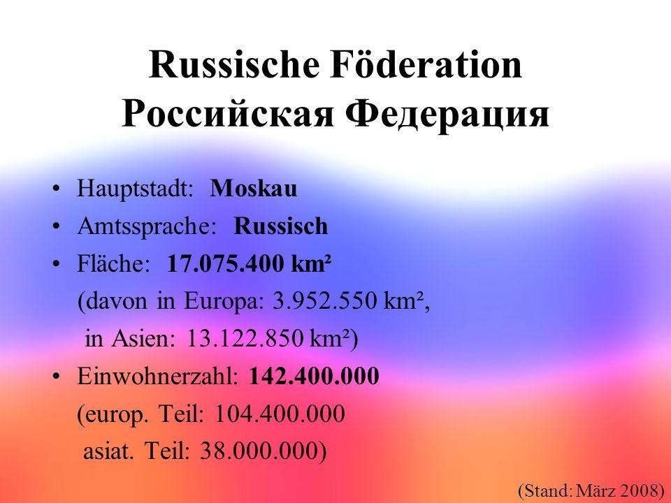 Russische Föderation Российская Федерация Hauptstadt: Moskau Amtssprache: Russisch Fläche: 17.075.400 km² (davon in Europa: 3.952.550 km², in Asien: 1
