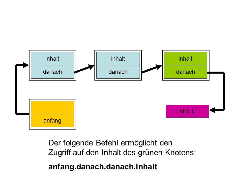 inhalt danach inhalt danach inhalt danach anfang NULL Der folgende Befehl ermöglicht den Zugriff auf den Inhalt des grünen Knotens: anfang.danach.dana