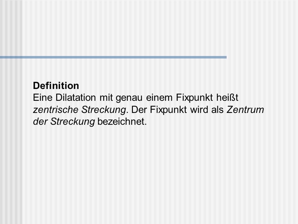 Definition Eine Dilatation mit genau einem Fixpunkt heißt zentrische Streckung. Der Fixpunkt wird als Zentrum der Streckung bezeichnet.