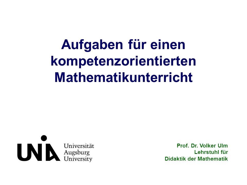 Aufgaben für einen kompetenzorientierten Mathematikunterricht Prof. Dr. Volker Ulm Lehrstuhl für Didaktik der Mathematik