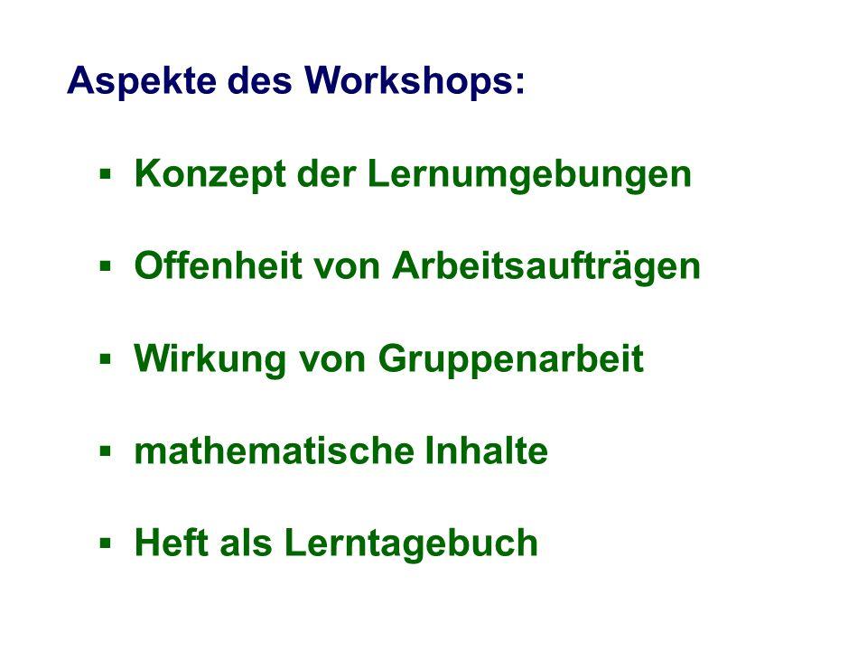 Aspekte des Workshops: Konzept der Lernumgebungen Offenheit von Arbeitsaufträgen Wirkung von Gruppenarbeit mathematische Inhalte Heft als Lerntagebuch