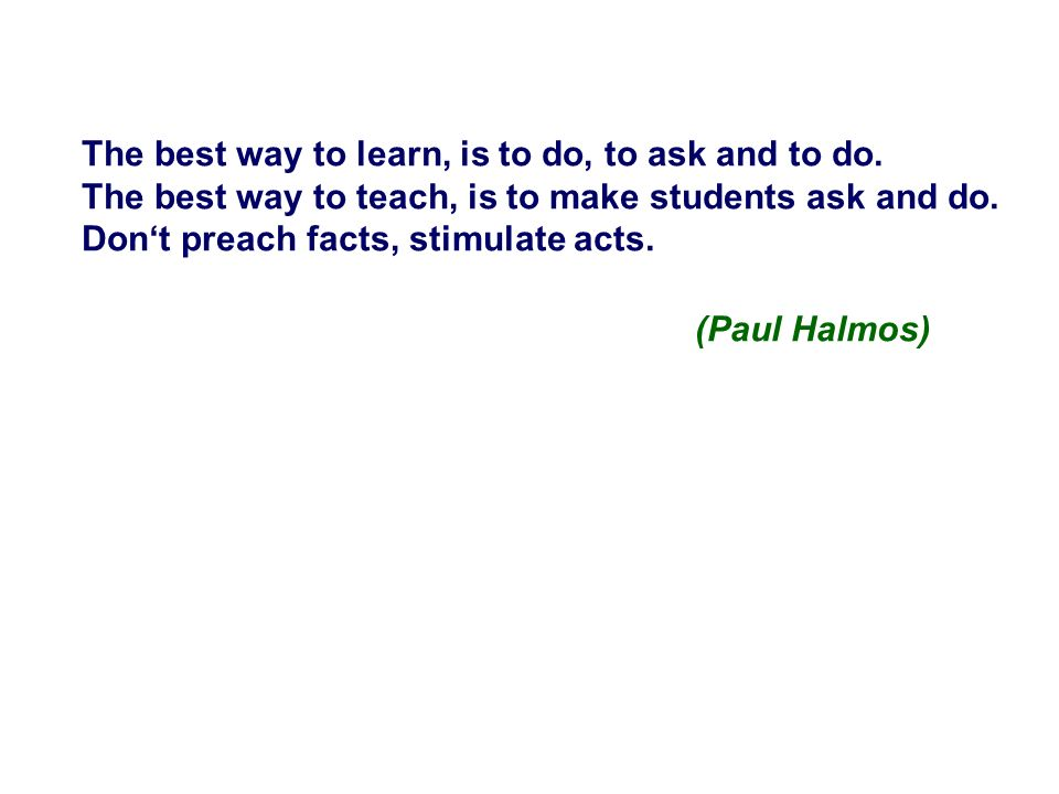 The best way to learn, is to do, to ask and to do. The best way to teach, is to make students ask and do. Dont preach facts, stimulate acts. (Paul Hal