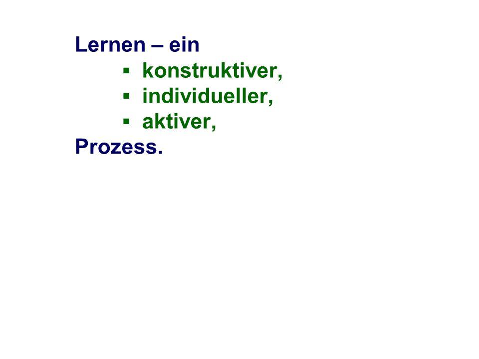 Lernen – ein konstruktiver, individueller, aktiver, Prozess.