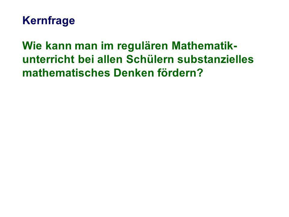 Wie kann man im regulären Mathematik- unterricht bei allen Schülern substanzielles mathematisches Denken fördern? Kernfrage
