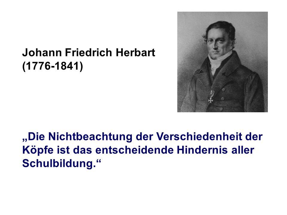 Johann Friedrich Herbart (1776-1841) Die Nichtbeachtung der Verschiedenheit der Köpfe ist das entscheidende Hindernis aller Schulbildung.