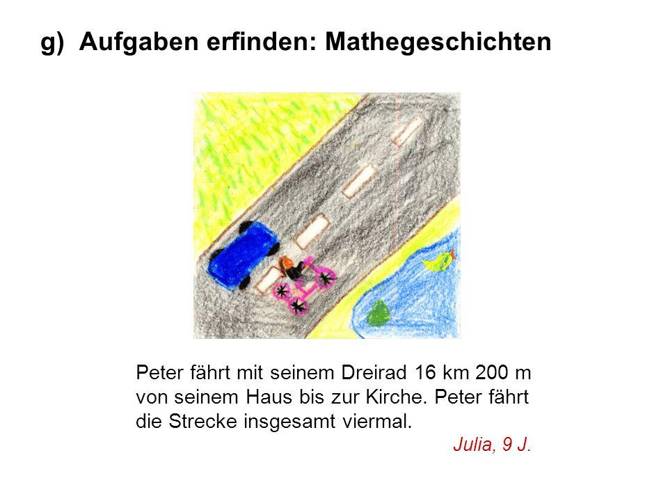 g) Aufgaben erfinden: Mathegeschichten Peter fährt mit seinem Dreirad 16 km 200 m von seinem Haus bis zur Kirche. Peter fährt die Strecke insgesamt vi