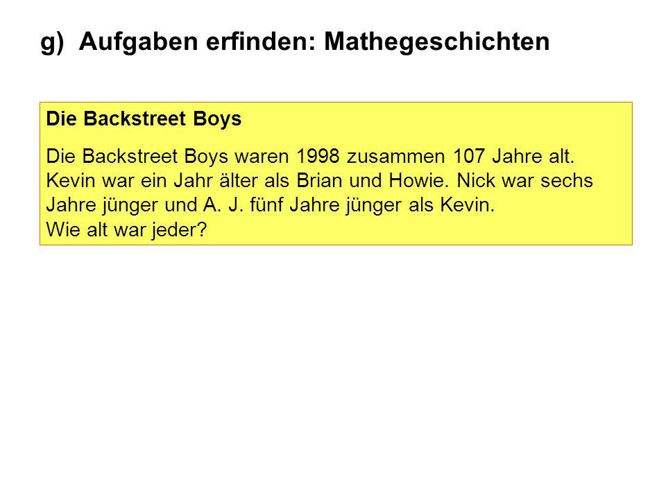 g) Aufgaben erfinden: Mathegeschichten Die Backstreet Boys Die Backstreet Boys waren 1998 zusammen 107 Jahre alt. Kevin war ein Jahr älter als Brian u